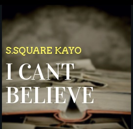 S.square Kayo - I Cant Believe You have Gone